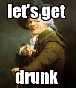 Poster: let's get  drunk