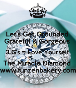 Poster: Let's Get Grounded  Grateful & Gorgeous  3 G's = Love Yourself  The Miracle Diamond  www.funzenbakery.com