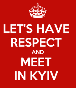 Poster: LET'S HAVE  RESPECT  AND MEET  IN KYIV