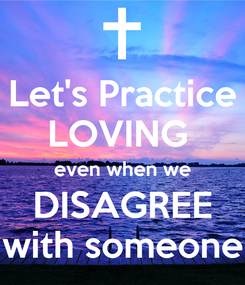 Poster: Let's Practice LOVING  even when we DISAGREE with someone