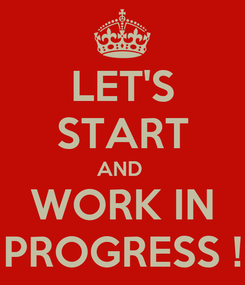 Poster: LET'S START AND  WORK IN PROGRESS !