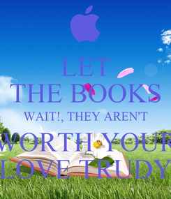 Poster: LET THE BOOKS WAIT!, THEY AREN'T WORTH YOUR LOVE TRUDY