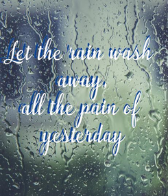 Poster: Let the rain wash  away, all the pain of  yesterday