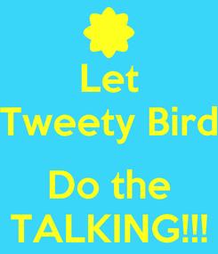 Poster: Let Tweety Bird  Do the TALKING!!!