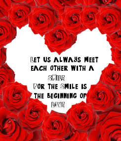 Poster:  Let us always meet  each other with a        SMILE  For the Smile is   the beginning of        LOVE