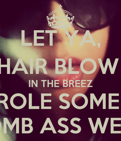 Poster: LET YA, HAIR BLOW  IN THE BREEZ ROLE SOME  BOMB ASS WEED