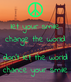 Poster: let your smile change the world  don't let the world chance your smile
