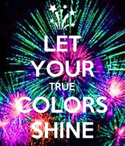 Poster: LET YOUR TRUE COLORS SHINE