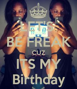 Poster: LET'S  BE FREAK CUZ ITS MY Birthday