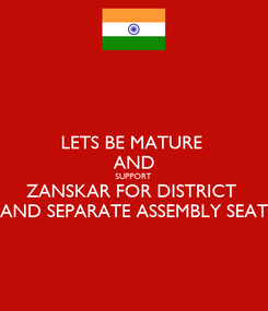 Poster: LETS BE MATURE  AND SUPPORT  ZANSKAR FOR DISTRICT  AND SEPARATE ASSEMBLY SEAT