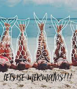 Poster:       lETS BE MERMAIDS!!!