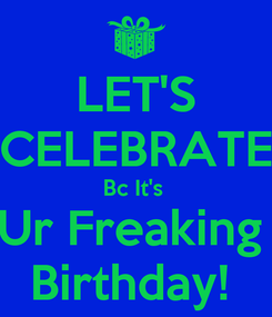 Poster: LET'S CELEBRATE Bc It's  Ur Freaking  Birthday!