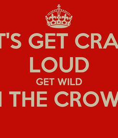 Poster: LET'S GET CRAZY LOUD GET WILD IN THE CROWD