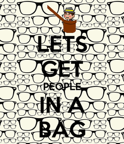 Poster: LETS GET PEOPLE IN A BAG