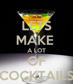 Poster: LETS MAKE  A LOT OF COCKTAILS