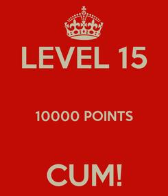 Poster: LEVEL 15  10000 POINTS  CUM!