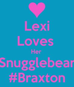 Poster: Lexi Loves  Her  Snugglebear #Braxton