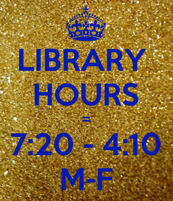 Poster: LIBRARY  HOURS = 7:20 - 4:10 M-F