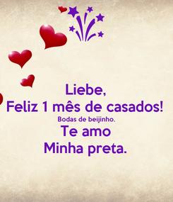 Poster: Liebe, Feliz 1 mês de casados! Bodas de beijinho. Te amo Minha preta.