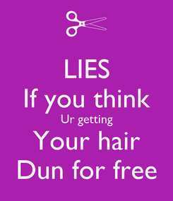 Poster: LIES If you think Ur getting Your hair Dun for free