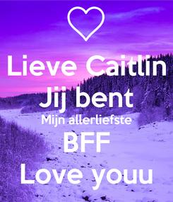 Poster: Lieve Caitlin Jij bent Mijn allerliefste BFF Love youu