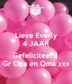 Poster: Lieve Everly 4 JAAR  Gefeliciteerd  Gr Opa en Oma xxx
