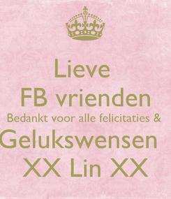 Poster: Lieve  FB vrienden Bedankt voor alle felicitaties &  Gelukswensen   XX Lin XX
