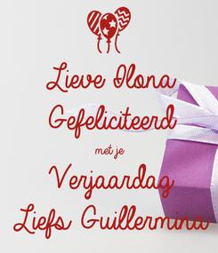 Poster: Lieve Ilona Gefeliciteerd  met je  Verjaardag Liefs Guillermina