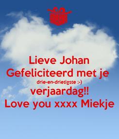 Poster: Lieve Johan Gefeliciteerd met je  drie-en-drietigste ;-) verjaardag!! Love you xxxx Miekje