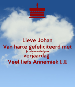 Poster: Lieve Johan Van harte gefeliciteerd met je drie-en-drietigste verjaardag  Veel liefs Annemiek ❤️💋
