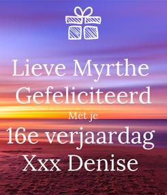 Poster: Lieve Myrthe  Gefeliciteerd Met je 16e verjaardag  Xxx Denise