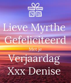 Poster: Lieve Myrthe  Gefeliciteerd Met je Verjaardag  Xxx Denise
