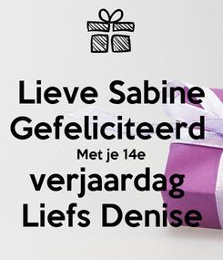 Poster: Lieve Sabine Gefeliciteerd  Met je 14e verjaardag  Liefs Denise