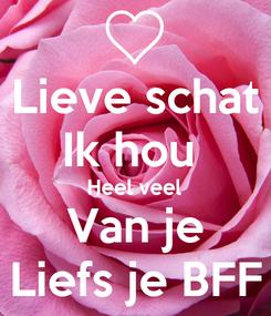 Poster: Lieve schat Ik hou  Heel veel Van je Liefs je BFF