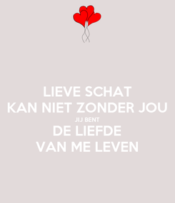 Poster: LIEVE SCHAT KAN NIET ZONDER JOU JIJ BENT DE LIEFDE VAN ME LEVEN