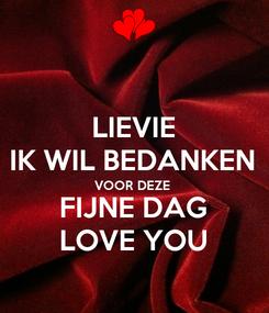 Poster: LIEVIE IK WIL BEDANKEN VOOR DEZE  FIJNE DAG LOVE YOU