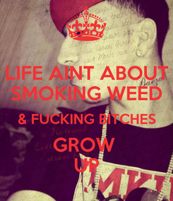 Poster: LIFE AINT ABOUT SMOKING WEED & FUCKING BITCHES GROW  UP