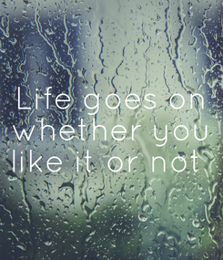 Poster: Life goes on whether you like it or not