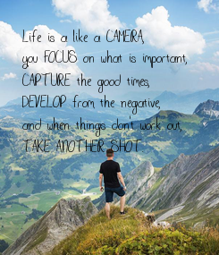 Poster: Life is a like a CAMERA,  you FOCUS on what is important,  CAPTURE the good times, DEVELOP from the negative,  and when things don't work out,  TAKE ANOTHER SHOT.