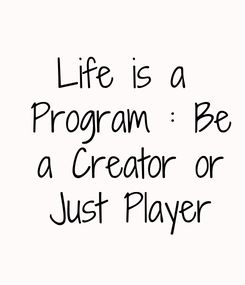 Poster: Life is a  Program : Be a  Creator or Just  Player