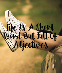 Poster: Life Is A Short  Word But Full Of  Adjectives