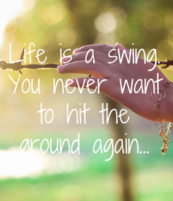 Poster: Life is a swing. You never want to hit the ground again...