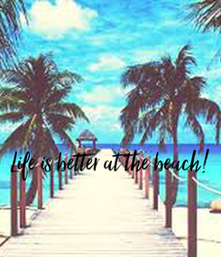Poster:   Life is better at the beach!