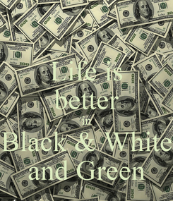 Poster: Life is better in Black & White and Green