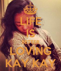 Poster: LIFE IS BETTER LOVING KAY KAY
