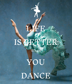 Poster: LIFE IS BETTER When YOU DANCE