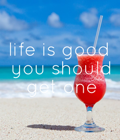 Poster: life is good  you should  get one
