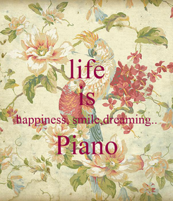 Poster: life is happiness, smile,dreaming.. Piano