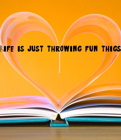 Poster: Life is just throwing fun thigs at you and you never see them unless you make friends