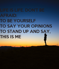 Poster: LIFE IS LIFE. DON'T BE  AFRAID: TO BE YOURSELF TO SAY YOUR OPINIONS  TO STAND UP AND SAY, THIS IS ME